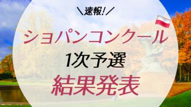 【速報】ショパンコンクール2021の1次予選結果発表!日本人は果たして?!